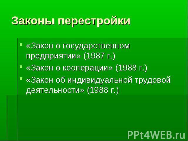 Законы перестройки «Закон о государственном предприятии» (1987 г.)«Закон о кооперации» (1988 г.)«Закон об индивидуальной трудовой деятельности» (1988 г.)
