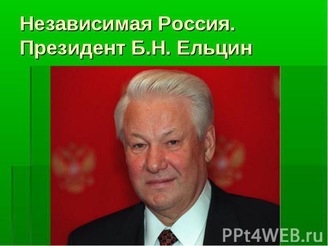 Независимая Россия.Президент Б.Н. Ельцин