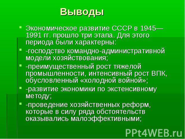 Выводы Экономическое развитие СССР в 1945—1991 гг. прошло три этапа. Для этого периода были характерны:-господство командно-административной модели хозяйствования;-преимущественный рост тяжелой промышленности, интенсивный рост ВПК, обусловленный «хо…