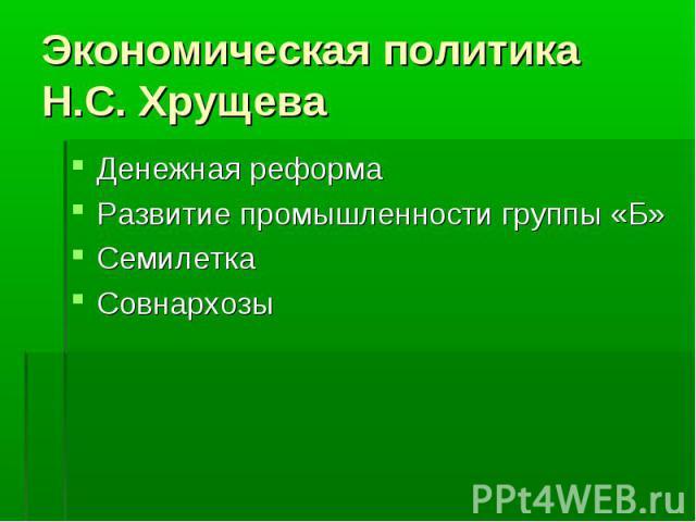 Экономическая политика Н.С. Хрущева Денежная реформаРазвитие промышленности группы «Б»СемилеткаСовнархозы