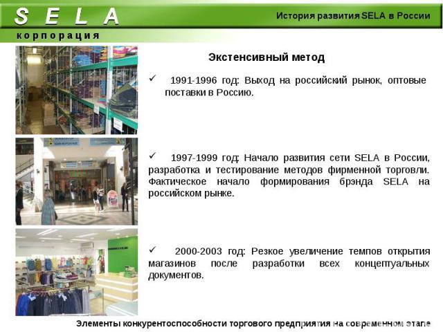 Экстенсивный метод 1991-1996 год: Выход на российский рынок, оптовые поставки в Россию. 1997-1999 год: Начало развития сети SELA в России, разработка и тестирование методов фирменной торговли. Фактическое начало формирования брэнда SELA на российско…