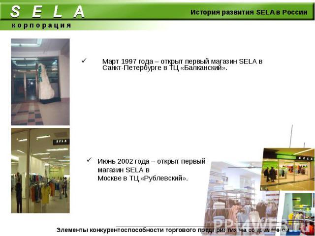 Март 1997 года – открыт первый магазин SELA в Санкт-Петербурге в ТЦ «Балканский». Июнь 2002 года – открыт первый магазин SELA в Москве в ТЦ «Рублевский».