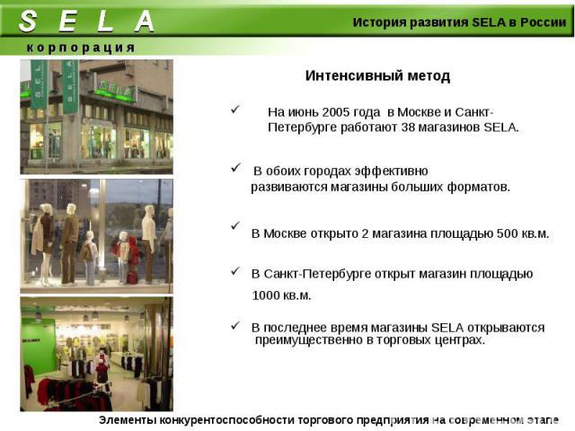 Интенсивный метод На июнь 2005 года в Москве и Санкт-Петербурге работают 38 магазинов SELA. В обоих городах эффективно развиваются магазины больших форматов.В Москве открыто 2 магазина площадью 500 кв.м. В Санкт-Петербурге открыт магазин площадью 10…