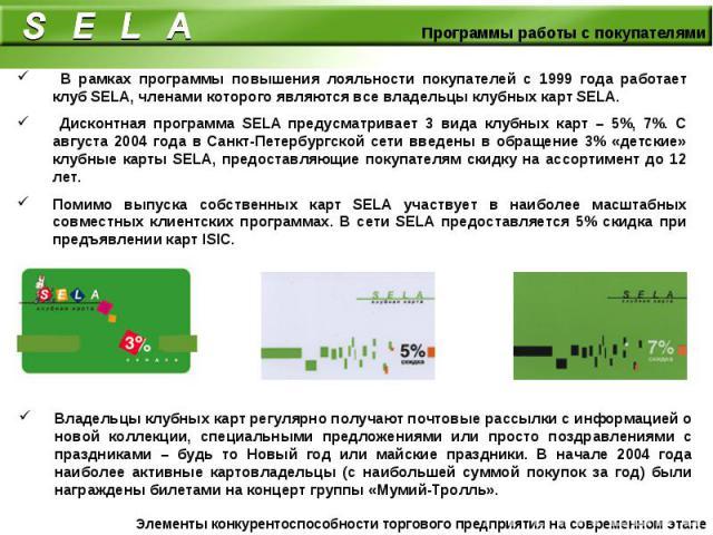 В рамках программы повышения лояльности покупателей с 1999 года работает клуб SELA, членами которого являются все владельцы клубных карт SELA. Дисконтная программа SELA предусматривает 3 вида клубных карт – 5%, 7%. С августа 2004 года в Санкт-Петерб…