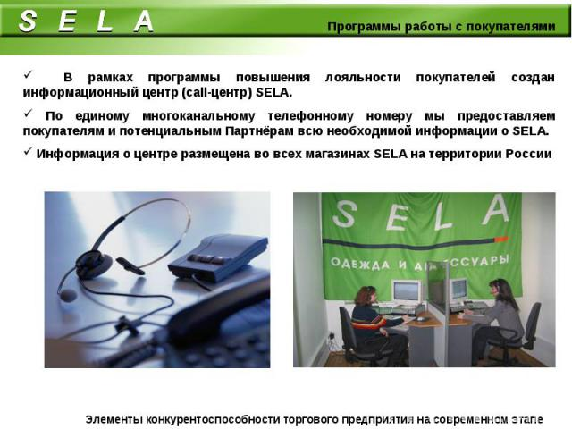 В рамках программы повышения лояльности покупателей создан информационный центр (call-центр) SELA. По единому многоканальному телефонному номеру мы предоставляем покупателям и потенциальным Партнёрам всю необходимой информации о SELA. Информация о ц…