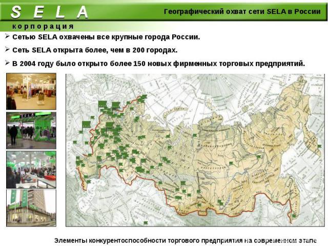 Сетью SELA охвачены все крупные города России. Сеть SELA открыта более, чем в 200 городах. В 2004 году было открыто более 150 новых фирменных торговых предприятий.