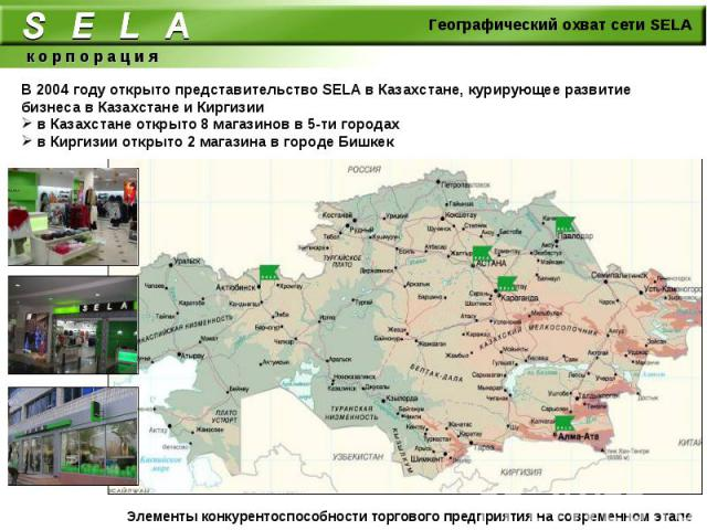 В 2004 году открыто представительство SELA в Казахстане, курирующее развитие бизнеса в Казахстане и Киргизии в Казахстане открыто 8 магазинов в 5-ти городах в Киргизии открыто 2 магазина в городе Бишкек