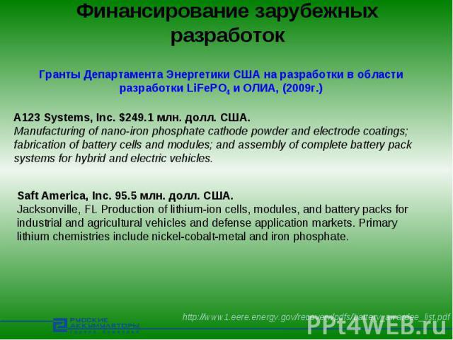 Финансирование зарубежных разработок Гранты Департамента Энергетики США на разработки в области разработки LiFePO4 и ОЛИА, (2009г.)A123 Systems, Inc. $249.1 млн. долл. США.Manufacturing of nano-iron phosphate cathode powder and electrode coatings; f…