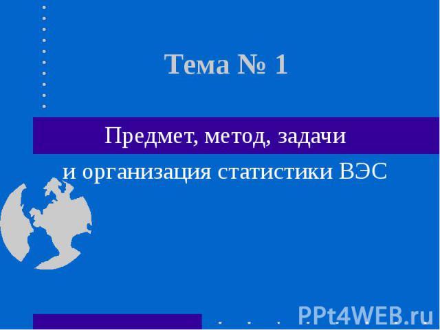 Тема № 1 Предмет, метод, задачии организация статистики ВЭС