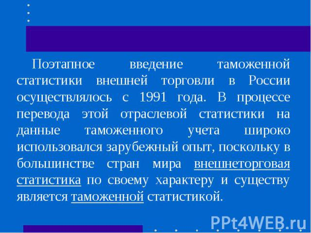 Поэтапное введение таможенной статистики внешней торговли в России осуществлялось с 1991 года. В процессе перевода этой отраслевой статистики на данные таможенного учета широко использовался зарубежный опыт, поскольку в большинстве стран мира внешне…