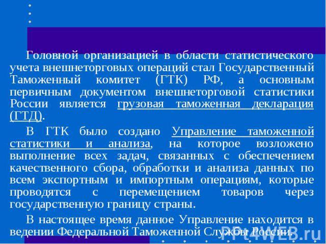 Головной организацией в области статистического учета внешнеторговых операций стал Государственный Таможенный комитет (ГТК) РФ, а основным первичным документом внешнеторговой статистики России является грузовая таможенная декларация (ГТД).В ГТК было…
