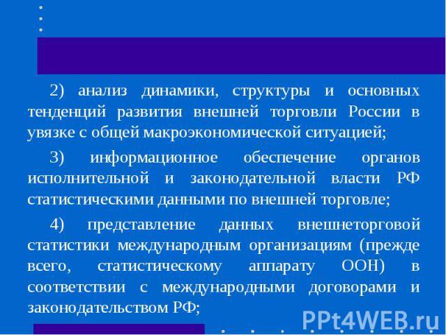 2) анализ динамики, структуры и основных тенденций развития внешней торговли России в увязке с общей макроэкономической ситуацией;3) информационное обеспечение органов исполнительной и законодательной власти РФ статистическими данными по внешней тор…