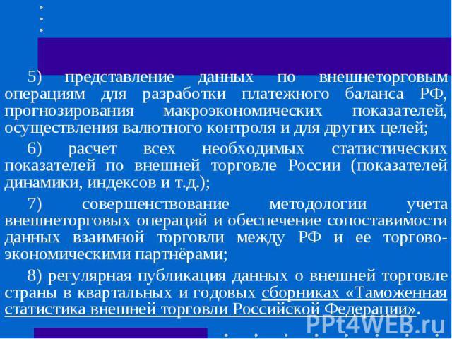 5) представление данных по внешнеторговым операциям для разработки платежного баланса РФ, прогнозирования макроэкономических показателей, осуществления валютного контроля и для других целей;6) расчет всех необходимых статистических показателей по вн…