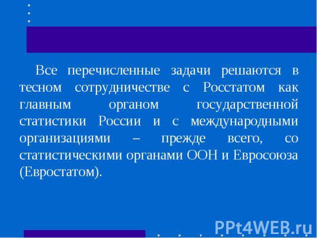 Все перечисленные задачи решаются в тесном сотрудничестве с Росстатом как главным органом государственной статистики России и с международными организациями – прежде всего, со статистическими органами ООН и Евросоюза (Евростатом).