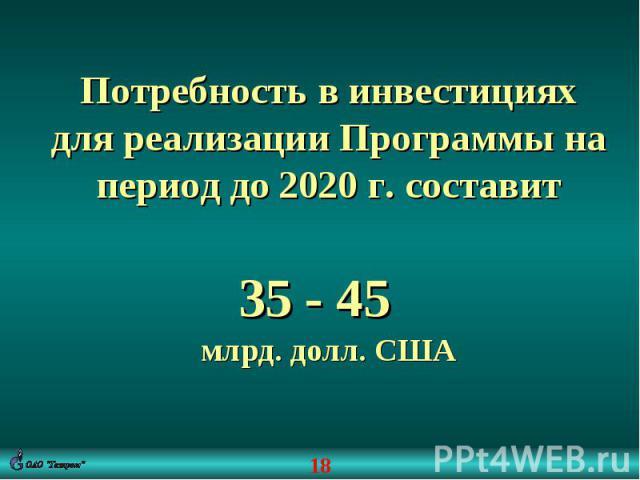 Потребность в инвестициях для реализации Программы на период до 2020 г. составит35 - 45 млрд. долл. США