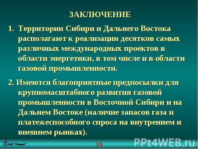 ЗАКЛЮЧЕНИЕТерритории Сибири и Дальнего Востока располагают к реализации десятков самых различных международных проектов в области энергетики, в том числе и в области газовой промышленности.2. Имеются благоприятные предпосылки для крупномасштабного р…