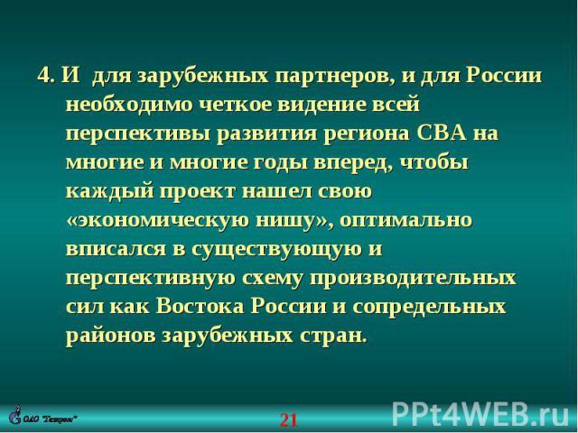 4. И для зарубежных партнеров, и для России необходимо четкое видение всей перспективы развития региона СВА на многие и многие годы вперед, чтобы каждый проект нашел свою «экономическую нишу», оптимально вписался в существующую и перспективную схему…