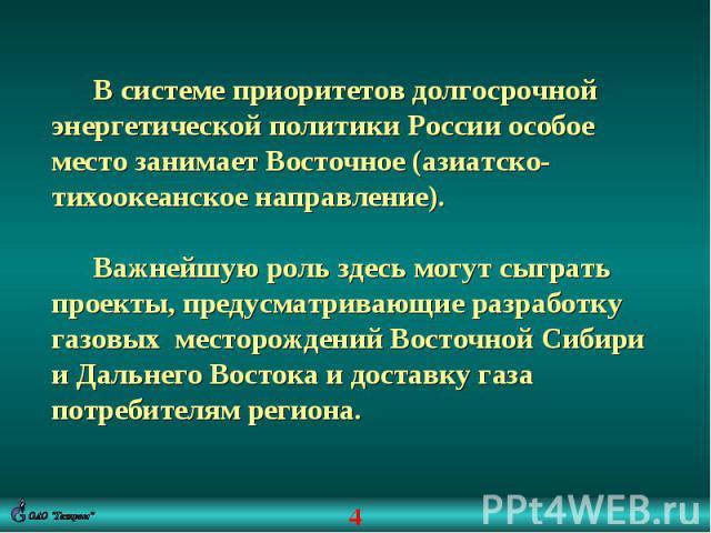 В системе приоритетов долгосрочной энергетической политики России особое место занимает Восточное (азиатско-тихоокеанское направление).Важнейшую роль здесь могут сыграть проекты, предусматривающие разработку газовых месторождений Восточной Сибири и …