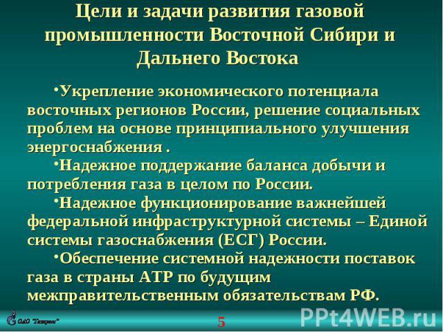 Цели и задачи развития газовой промышленности Восточной Сибири и Дальнего Востока Укрепление экономического потенциала восточных регионов России, решение социальных проблем на основе принципиального улучшения энергоснабжения .Надежное поддержание ба…