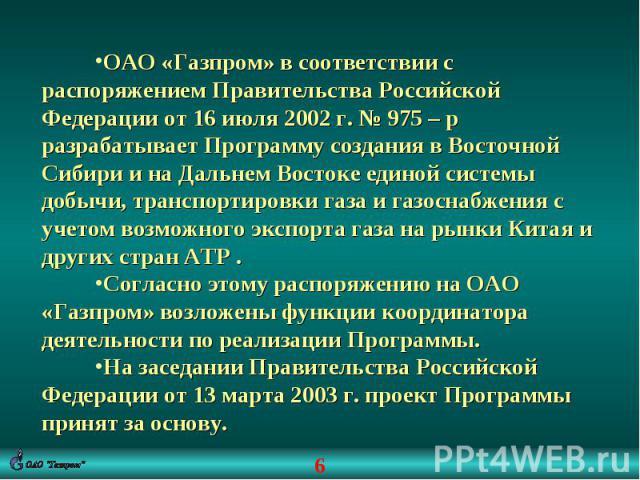 ОАО «Газпром» в соответствии с распоряжением Правительства Российской Федерации от 16 июля 2002 г. № 975 – р разрабатывает Программу создания в Восточной Сибири и на Дальнем Востоке единой системы добычи, транспортировки газа и газоснабжения с учето…
