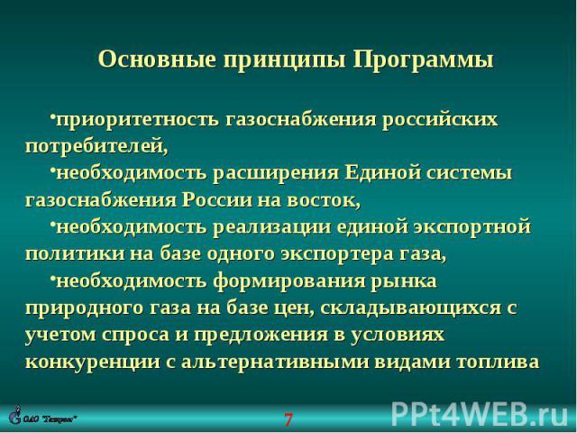 Основные принципы Программыприоритетность газоснабжения российских потребителей,необходимость расширения Единой системы газоснабжения России на восток,необходимость реализации единой экспортной политики на базе одного экспортера газа,необходимость ф…