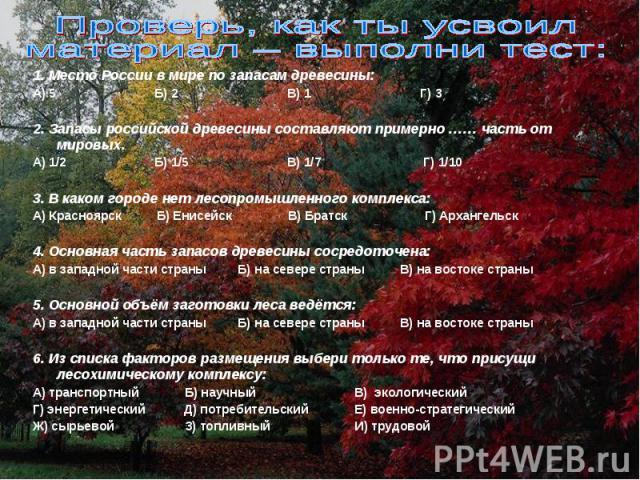 Проверь, как ты усвоил материал – выполни тест:1. Место России в мире по запасам древесины:А) 5 Б) 2 В) 1 Г) 32. Запасы российской древесины составляют примерно …… часть от мировых.А) 1/2 Б) 1/5 В) 1/7 Г) 1/10 3. В каком городе нет лесопромышленного…