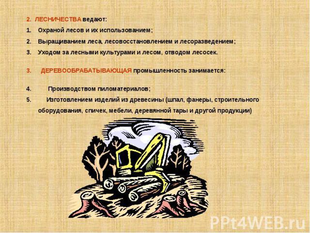 2. ЛЕСНИЧЕСТВА ведают:Охраной лесов и их использованием;Выращиванием леса, лесовосстановлением и лесоразведением;Уходом за лесными культурами и лесом, отводом лесосек. ДЕРЕВООБРАБАТЫВАЮЩАЯ промышленность занимается: Производством пиломатериалов; Изг…