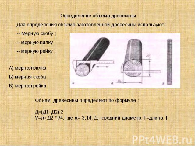 Определение объема древесиныДля определения объема заготовленной древесины используют:-- Мерную скобу ;-- мерную вилку ;-- мерную рейку ;А) мерная вилкаБ) мерная скобаВ) мерная рейкаОбъем древесины определяют по формуле :Д=(Д1+Д2):2V=π+Д2 * l/4, где…