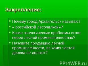 Закрепление: Почему город Архангельск называют « российской лесопилкой»?Какие эк