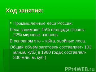 Ход занятия: Промышленные леса России.Леса занимают 45% площади страны, 22% миро