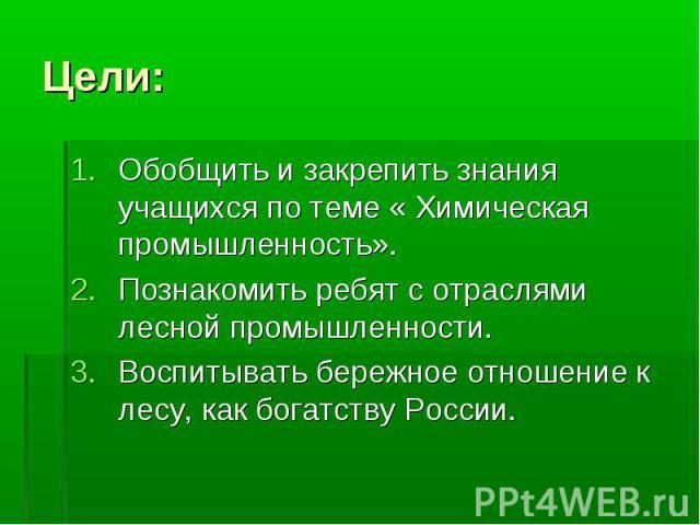 Цели: Обобщить и закрепить знания учащихся по теме « Химическая промышленность».Познакомить ребят с отраслями лесной промышленности.Воспитывать бережное отношение к лесу, как богатству России.