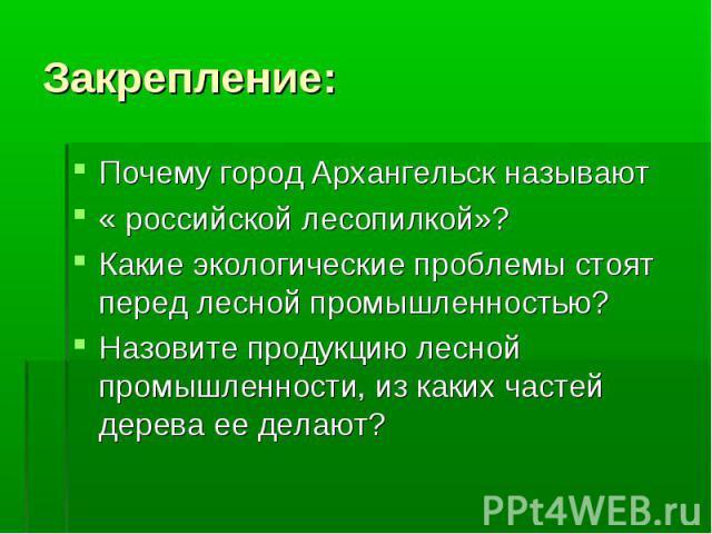 Закрепление: Почему город Архангельск называют « российской лесопилкой»?Какие экологические проблемы стоят перед лесной промышленностью?Назовите продукцию лесной промышленности, из каких частей дерева ее делают?