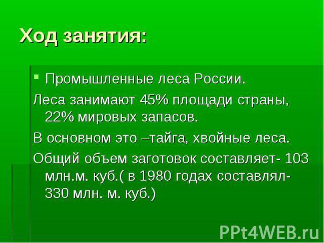 Ход занятия: Промышленные леса России.Леса занимают 45% площади страны, 22% мировых запасов.В основном это –тайга, хвойные леса.Общий объем заготовок составляет- 103 млн.м. куб.( в 1980 годах составлял- 330 млн. м. куб.)