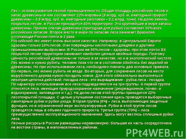 Лес – основа развития лесной промышленности. Общая площадь российских лесов и запас древесины в них составляют 22% мировых (8 млрд. куб. м, ежегодный прирост древесины – 0,8 млрд. куб. м, ежегодные заготовки – 0,1 млрд. тонн). На долю земель, покрыт…