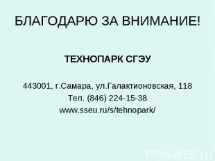 БЛАГОДАРЮ ЗА ВНИМАНИЕ! ТЕХНОПАРК СГЭУ443001, г.Самара, ул.Галактионовская, 118Те