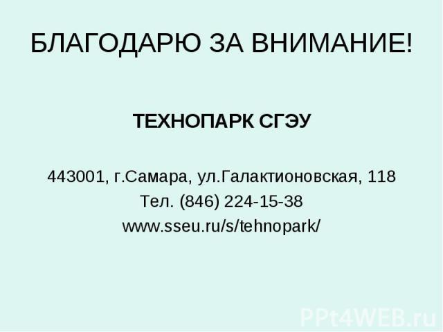 БЛАГОДАРЮ ЗА ВНИМАНИЕ! ТЕХНОПАРК СГЭУ443001, г.Самара, ул.Галактионовская, 118Тел. (846) 224-15-38www.sseu.ru/s/tehnopark/