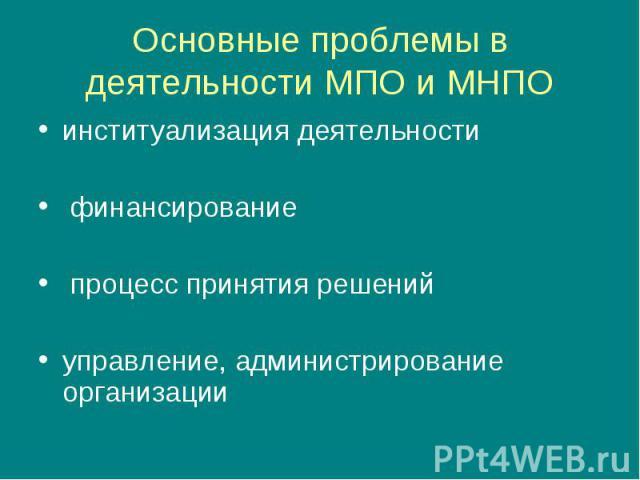 Основные проблемы в деятельности МПО и МНПО институализация деятельности финансирование процесс принятия решенийуправление, администрирование организации