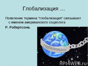 """Глобализация … Появление термина """"глобализация"""" связывают с именем американского"""