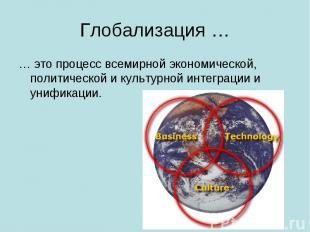 Глобализация … … это процесс всемирной экономической, политической и культурной