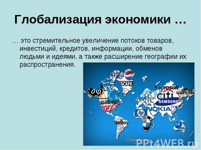 Глобализация экономики … … это стремительное увеличение потоков товаров, инвестиций, кредитов, информации, обменов людьми и идеями, а также расширение географии их распространения.