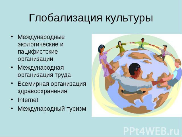 Глобализация культуры Международные экологические и пацифистские организацииМеждународная организация трудаВсемирная организация здравоохраненияInternetМеждународный туризм
