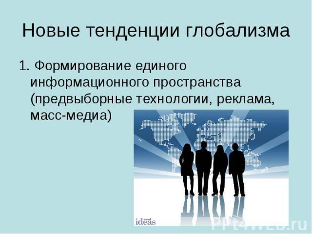 Новые тенденции глобализма 1. Формирование единого информационного пространства (предвыборные технологии, реклама, масс-медиа)