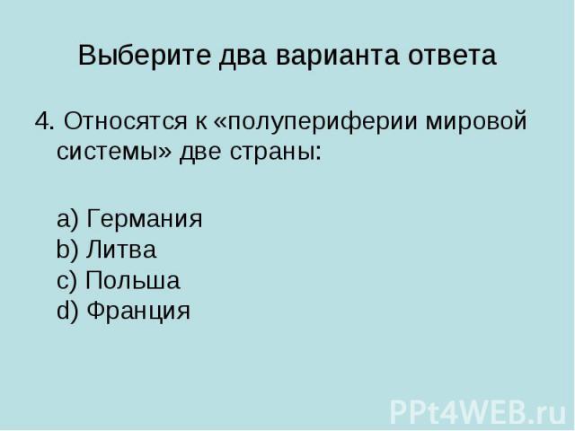 Выберите два варианта ответа 4. Относятся к «полупериферии мировой системы» две страны: a) Германияb) Литваc) Польшаd) Франция