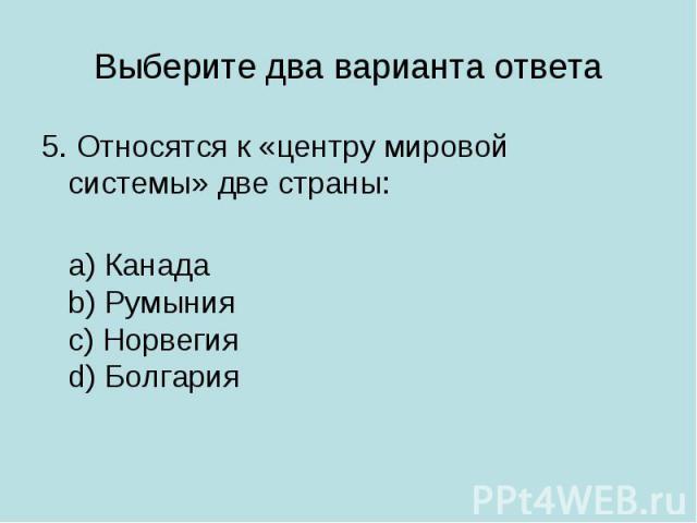 Выберите два варианта ответа 5. Относятся к «центру мировой системы» две страны: a) Канадаb) Румынияc) Норвегияd) Болгария