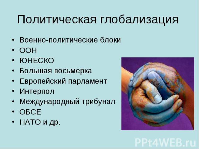 Политическая глобализация Военно-политические блокиООНЮНЕСКОБольшая восьмеркаЕвропейский парламентИнтерполМеждународный трибуналОБСЕНАТО и др.