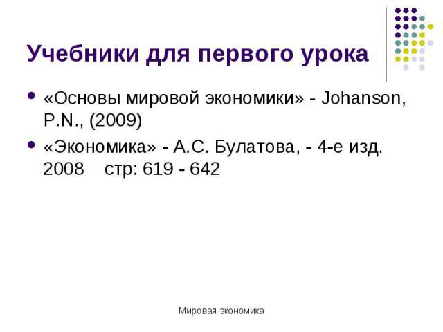 Учебники для первого урока «Основы мировой экономики» - Johanson, P.N., (2009)«Экономика» - А.С. Булатова, - 4-е изд. 2008 стр: 619 - 642
