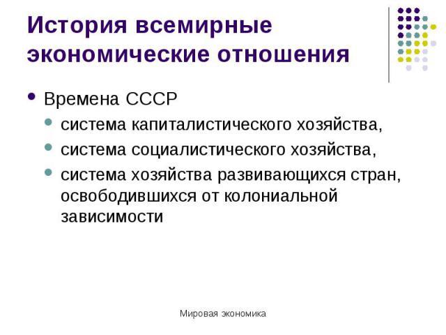 История всемирные экономические отношения Времена СССРсистема капиталистического хозяйства,система социалистического хозяйства,система хозяйства развивающихся стран, освободившихся от колониальной зависимости