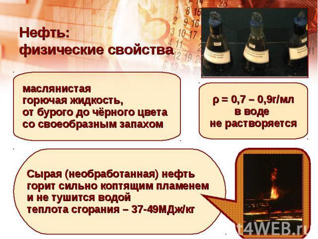 Нефть: физические свойствамаслянистая горючая жидкость,от бурого до чёрного цвета со своеобразным запахомρ = 0,7 – 0,9г/млв воде не растворяетсяСырая (необработанная) нефтьгорит сильно коптящим пламенеми не тушится водойтеплота сгорания – 37-49МДж/кг