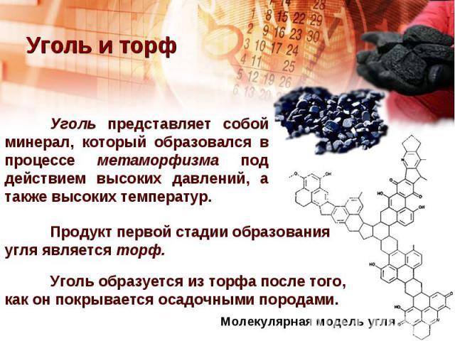 Уголь и торфУголь представляет собой минерал, который образовался в процессе метаморфизма под действием высоких давлений, а также высоких температур. Продукт первой стадии образования угля является торф.Уголь образуется из торфа после того, как он п…