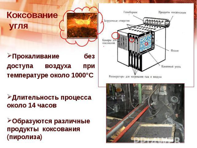 Коксование угляПрокаливание без доступа воздуха при температуре около 1000°СДлительность процесса около 14 часовОбразуются различные продукты коксования (пиролиза)
